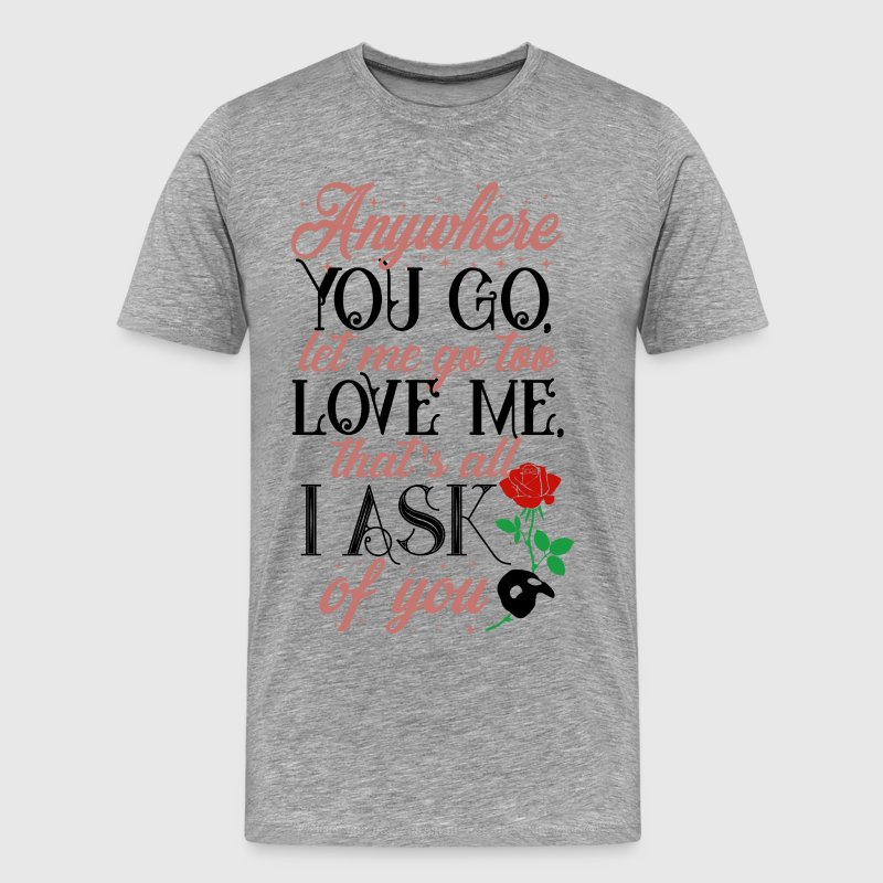 Anywhere you go, let me go too love me - Men's Premium T-Shirt