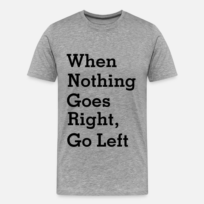 Funny T-Shirts - When Nothing Goes Right, Go left - Men's Premium T-Shirt heather gray