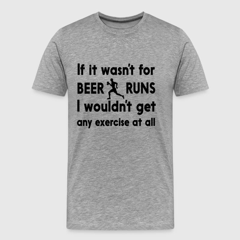 If it wasn't for beer runs I wouldn't get exercise - Men's Premium T-Shirt