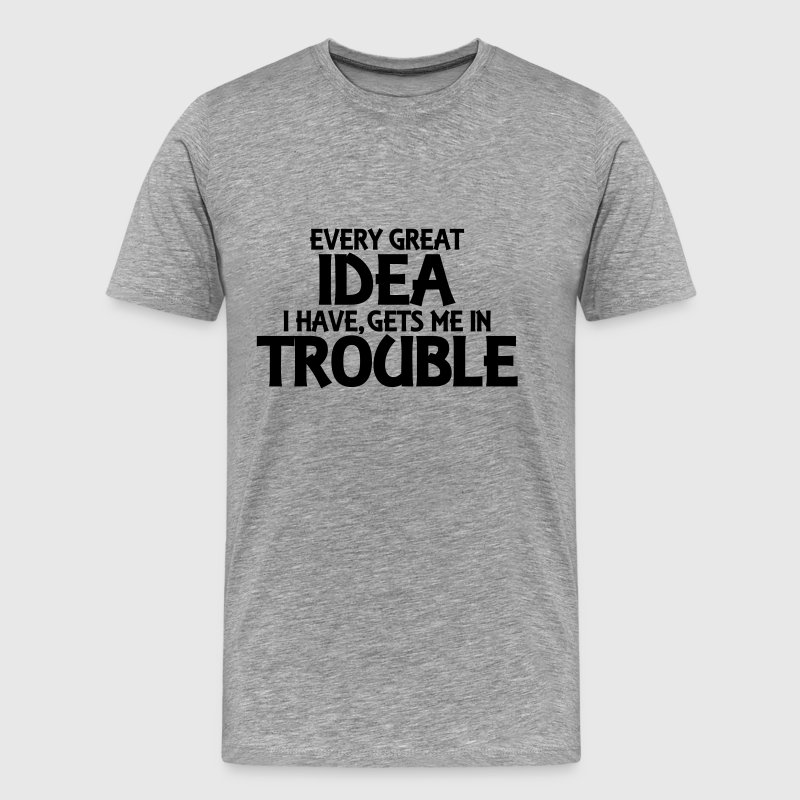 Every great idea I have, gets me in trouble - Men's Premium T-Shirt