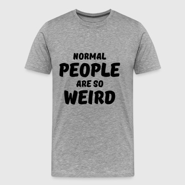 Normal people are so weird - Men's Premium T-Shirt
