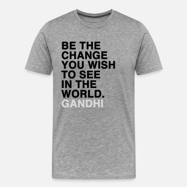 Be The Change be the change you wish to see in the world - gandhi - Men's Premium T-Shirt