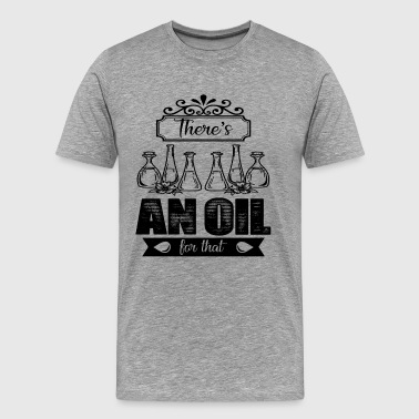 There's An Oil For That Shirt - Men's Premium T-Shirt