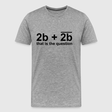 2b or not 2b - Men's Premium T-Shirt