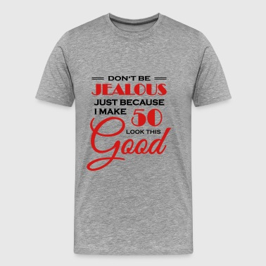 Don't be jealous because I make 50 look this good - Men's Premium T-Shirt