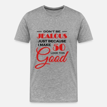 Looking Good Don't be jealous because I make 50 look this good - Men's Premium T-Shirt