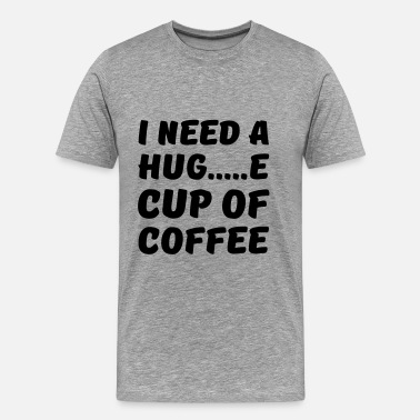I need a hug...e cup of coffee - Men's Premium T-Shirt