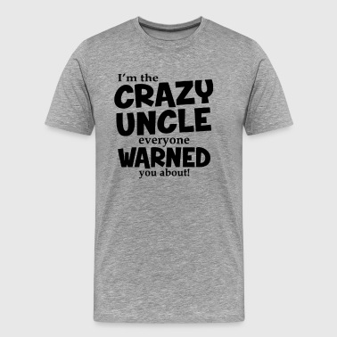 I'm The Crazy Uncle Everyone Warned You About - Men's Premium T-Shirt