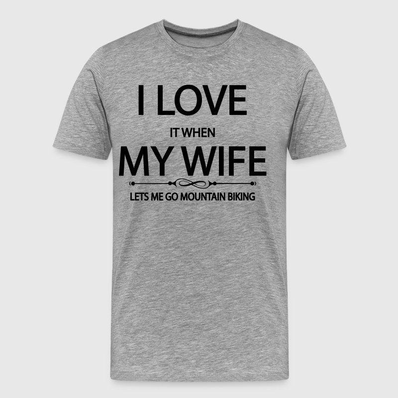 I Love It When My Wife Lets Me Go Mountain Biking - Men's Premium T-Shirt