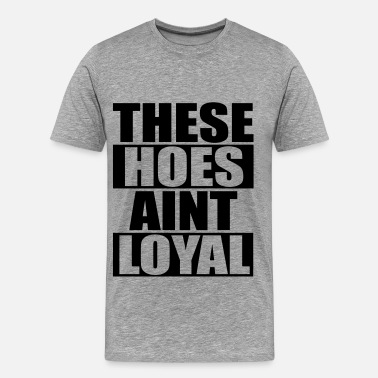Loyal These Hoes Aint Loyal - Men's Premium T-Shirt