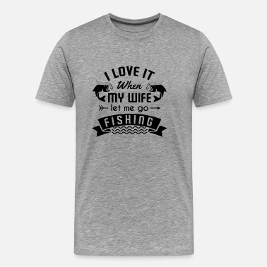 If You Love Me Let Me Know I love it when my wife let me go fishing - Men's Premium T-Shirt