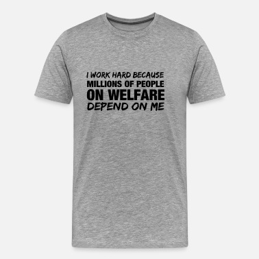 Welfare State I work hard because millions of people on welfare  - Men's Premium T-Shirt