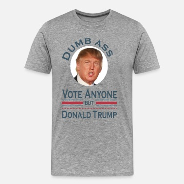 Trump Ass Dumb Ass Vote Anyone But Donald Trump - Men's Premium T-Shirt