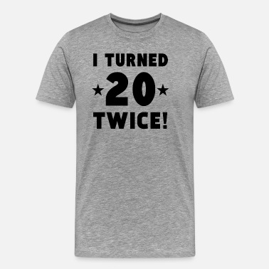 I Turned 20 Twice I Turned 20 Twice 40th Birthday - Men's Premium T-Shirt