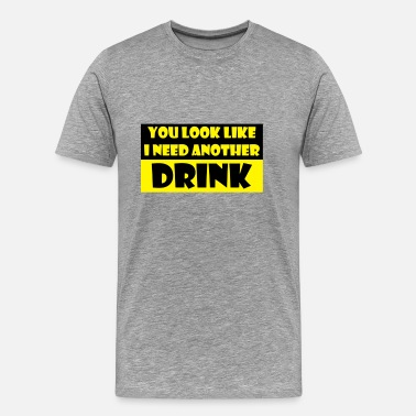 You Look Like I Need A Drink You look like I need another drink - Men's Premium T-Shirt