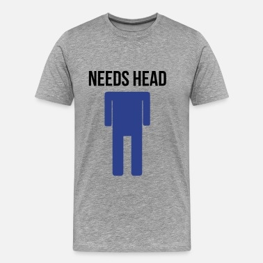 Need Head Funny needs head - Men's Premium T-Shirt