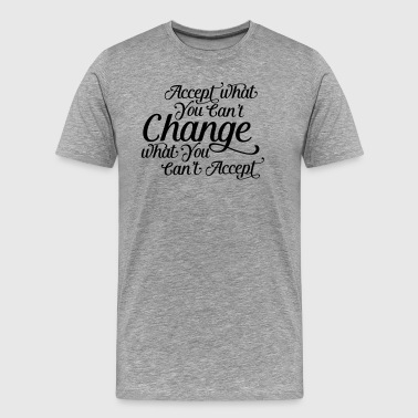 Accept what you can't change change what you can't - Men's Premium T-Shirt