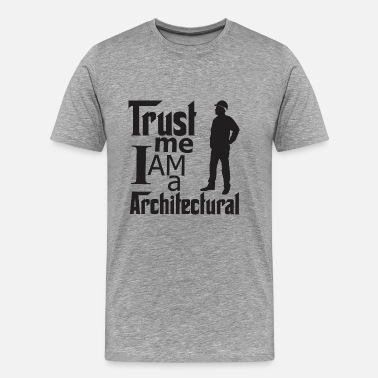 Trust Me I Am A Architectural - Men's Premium T-Shirt