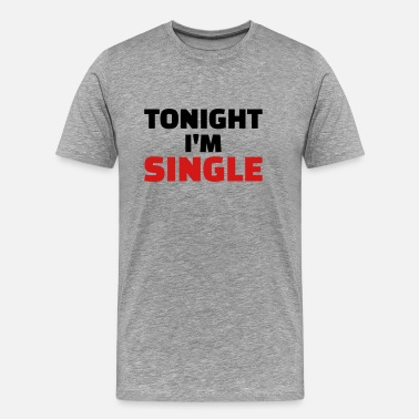 Single Tonight Tonight I'm Single - Men's Premium T-Shirt