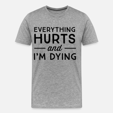 Hurts Everything hurts and I'm dying - Men's Premium T-Shirt