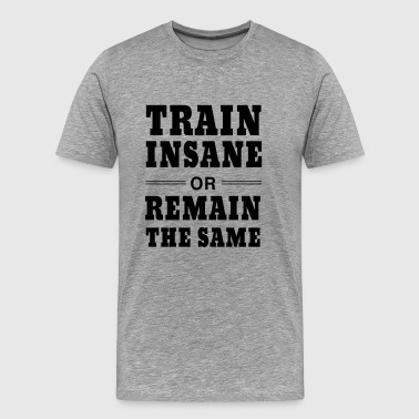 Sports Train Insane or Remain the Same - Men's Premium T-Shirt