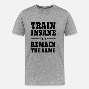 Body Building Train Insane or Remain the Same - Men's Premium T-Shirt