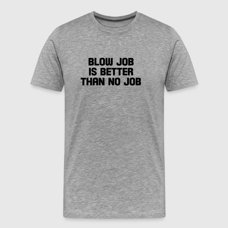 blow job is better than no job - Men's Premium T-Shirt