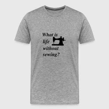 What is life without sewing - Men's Premium T-Shirt