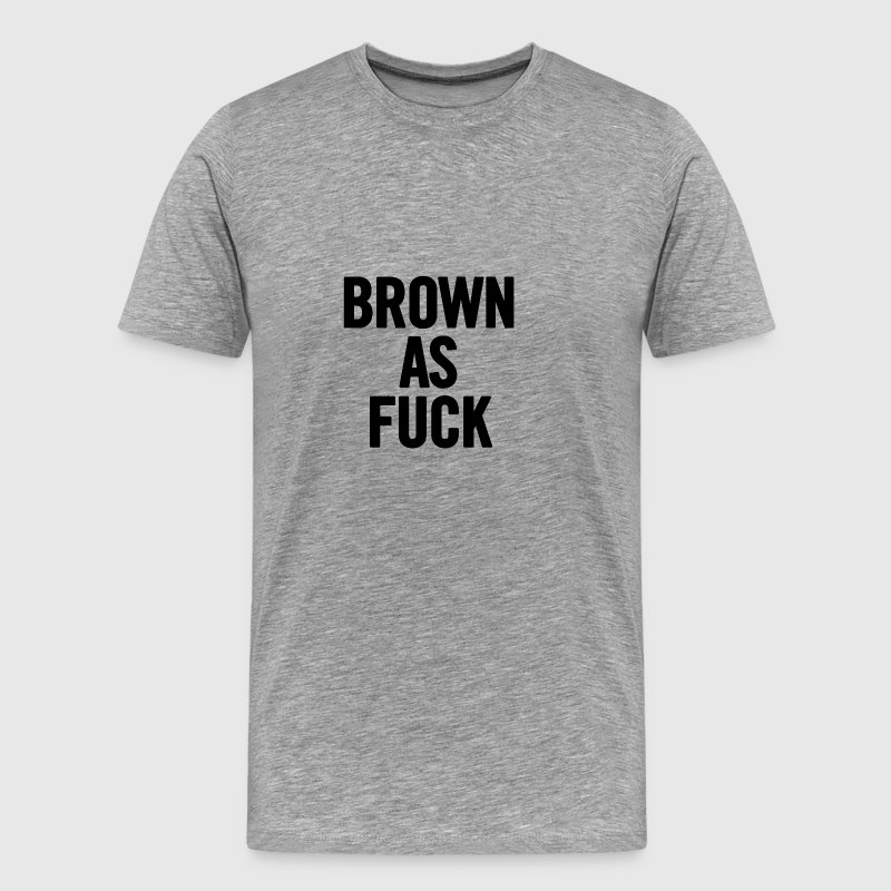 Brown As Fuck Black - Men's Premium T-Shirt