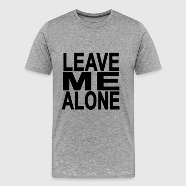 Leave Me Alone leave_me_alone - Men's Premium T-Shirt