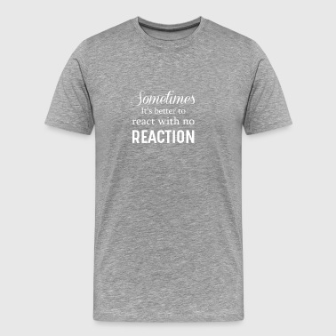 Sometime It's Better To React With No Reaction - Men's Premium T-Shirt