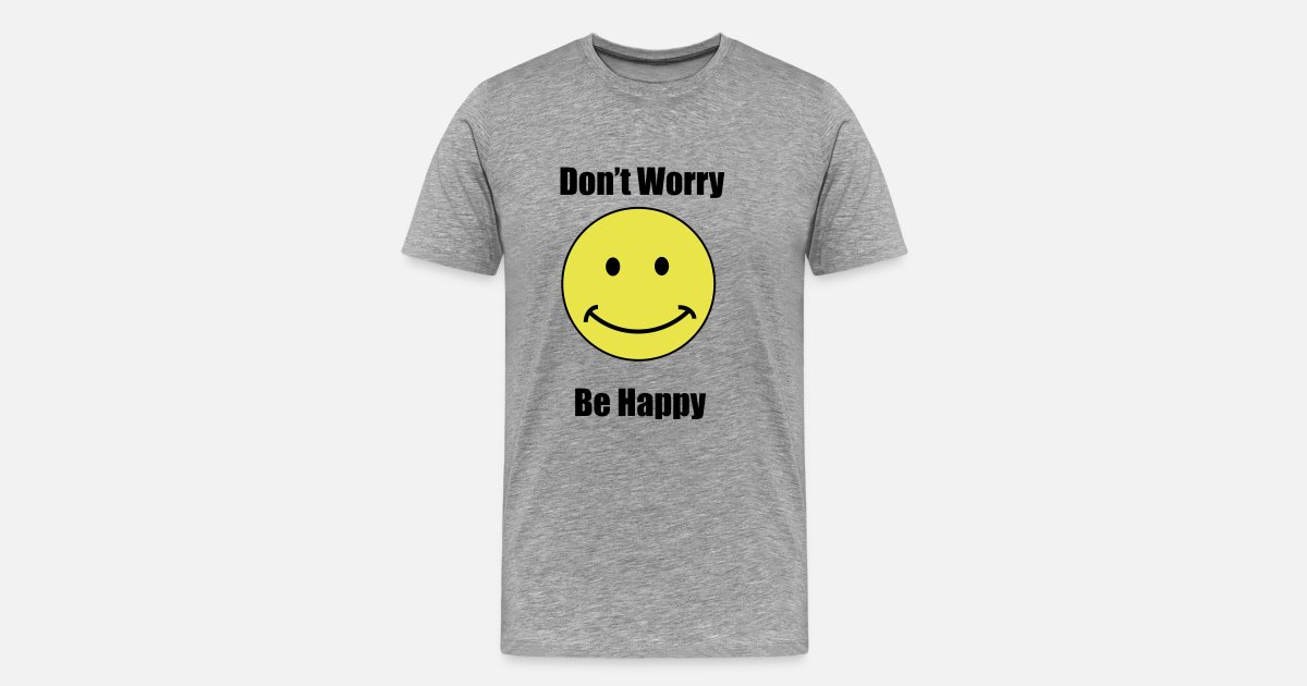 Dont Worry Be Happy Mens Premium T Shirt Spreadshirt