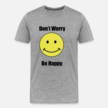 Dont Worry Be Happy dont worry be happy - Men's Premium T-Shirt