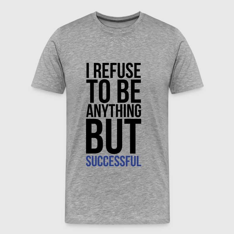 i refuse to be anything but successful - Men's Premium T-Shirt