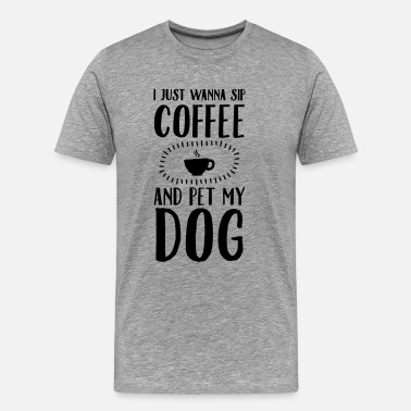 Coffee And Dog I Just Wanna Sip Coffee And Pet My Dog - Men's Premium T-Shirt