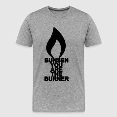 bunsen you are the burner - Men's Premium T-Shirt