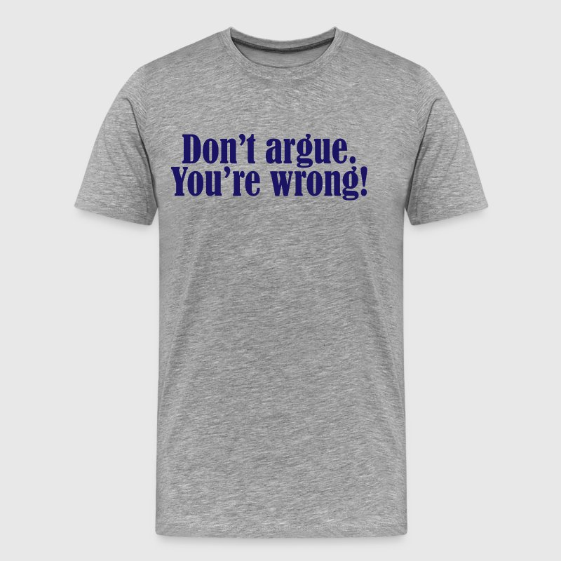 Don't argue. - Men's Premium T-Shirt