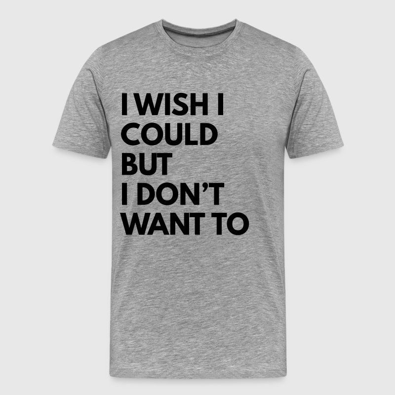I wish I could but I don't want to - Men's Premium T-Shirt