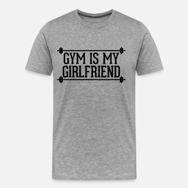 Gym Is My New Girlfriend Gym Is My Girlfriend  - Men's Premium T-Shirt