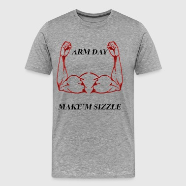 Arm Day Arm Day, Make'm Sizzle Workout Shirt! - Men's Premium T-Shirt