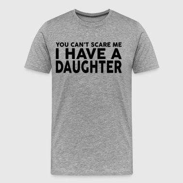 YOU CANT SCARE ME I HAVE A DAUGHTER - Men's Premium T-Shirt