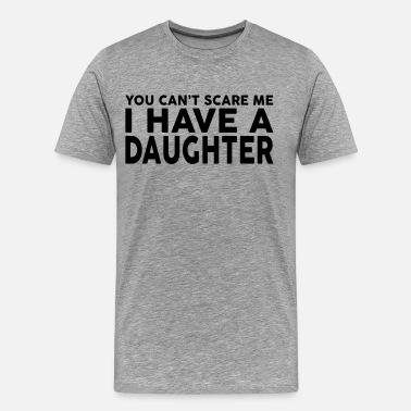 You Cant Scare Me I Have Daughters YOU CANT SCARE ME I HAVE A DAUGHTER - Men's Premium T-Shirt