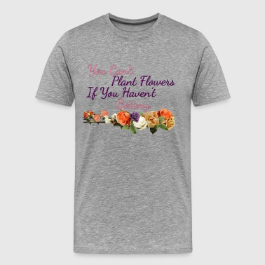 Botany Botanical You Can't Plant Flowers If You Haven't Botany Planting Lovers Gift - Men's Premium T-Shirt