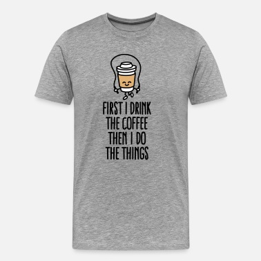 Cappuccino First I drink the coffee then I do the things - Men's Premium T-Shirt