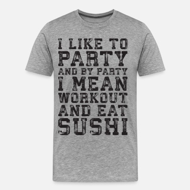 I Eat Sushi I Like To Party - I Mean Workout and Eat Sushi - Men's Premium T-Shirt