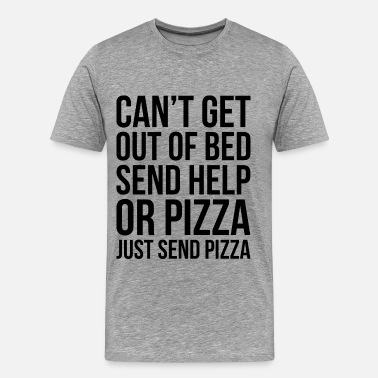 Send Help CAN'T GET OUT OF BED SEND HELP OR PIZZA... - Men's Premium T-Shirt