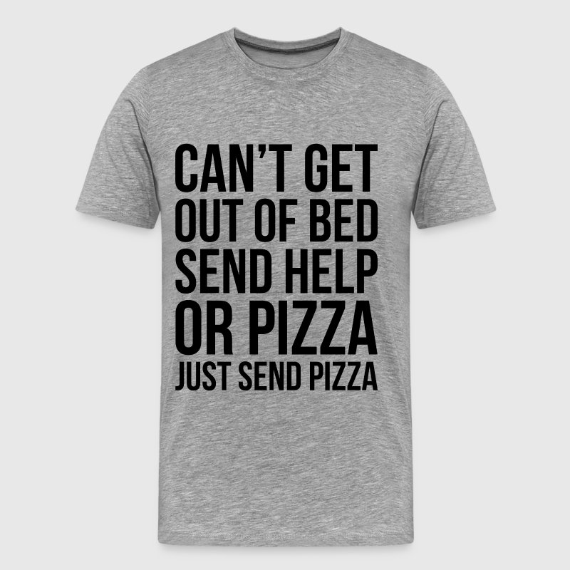 CAN'T GET OUT OF BED SEND HELP OR PIZZA... - Men's Premium T-Shirt