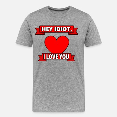 Heyday Hey idiot I love you funny saying gift - Men's Premium T-Shirt