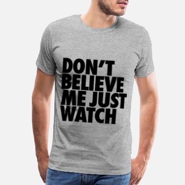 Dont Believe Me Just Watch Don't Believe Me Just Watch - Men's Premium T-Shirt