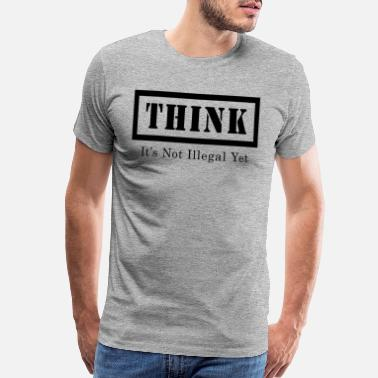 Illegal THINK IT'S NOT ILLEGAL YET - Men's Premium T-Shirt